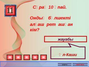 Ондық бөлшекті алғаш рет ашқан кім? Сұрақ 10 ұпай. жауабы Әл-Каши
