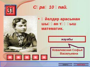 Әйелдер арасынан шыққан тұңғыш математик. Сұрақ 10 ұпай. жауабы Ковалевская С