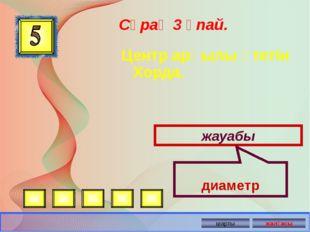Центр арқылы өтетін Хорда. Сұрақ 3 ұпай. жауабы диаметр Автор: Русскова Ю.Б.