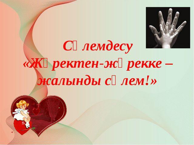 Сәлемдесу «Жүректен-жүрекке – жалынды сәлем!» Автор: Русскова Ю.Б.