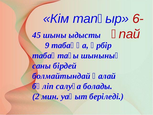 «Кім тапқыр» 6-ұпай 45 шыны ыдысты 9 табаққа, әрбір табақтағы шынының саны бі...