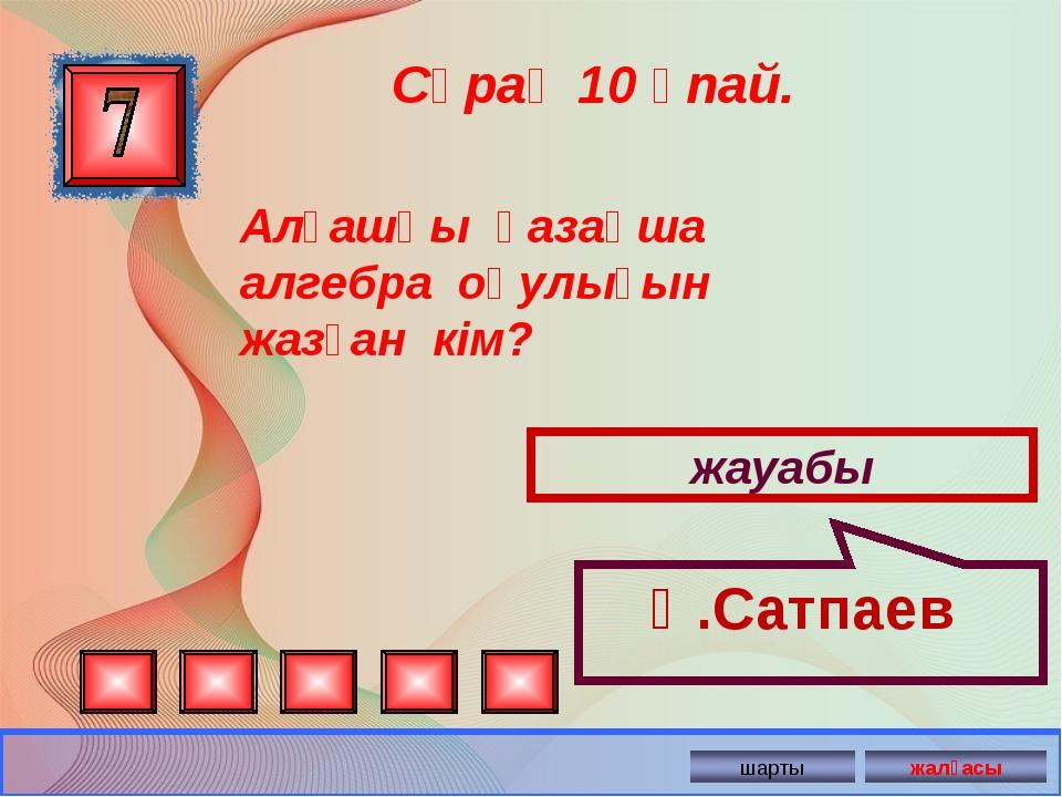 Сұрақ 10 ұпай. жауабы Қ.Сатпаев Алғашқы қазақша алгебра оқулығын жазған...