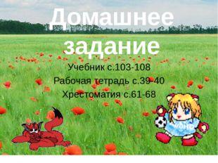Домашнее задание Учебник с.103-108 Рабочая тетрадь с.39-40 Хрестоматия с.61-68