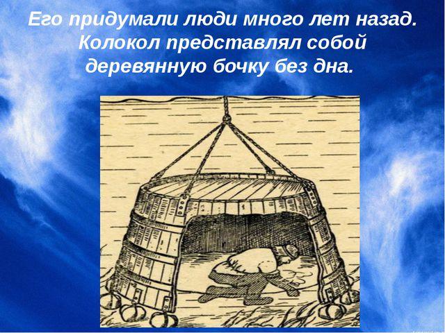 Его придумали люди много лет назад. Колокол представлял собой деревянную бочк...