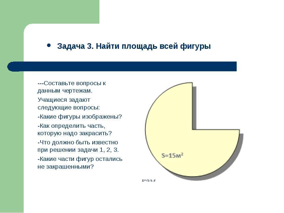 Задача 3. Найти площадь всей фигуры ---Составьте вопросы к данным чертежам. У...