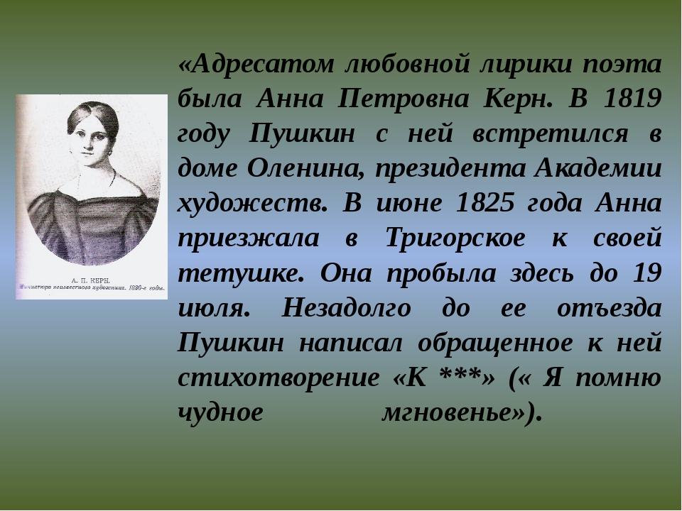 «Адресатом любовной лирики поэта была Анна Петровна Керн. В 1819 году Пушкин...