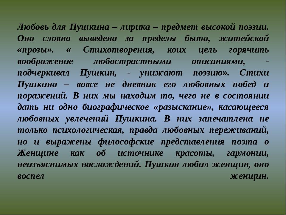 Любовь для Пушкина – лирика – предмет высокой поэзии. Она словно выведена за...