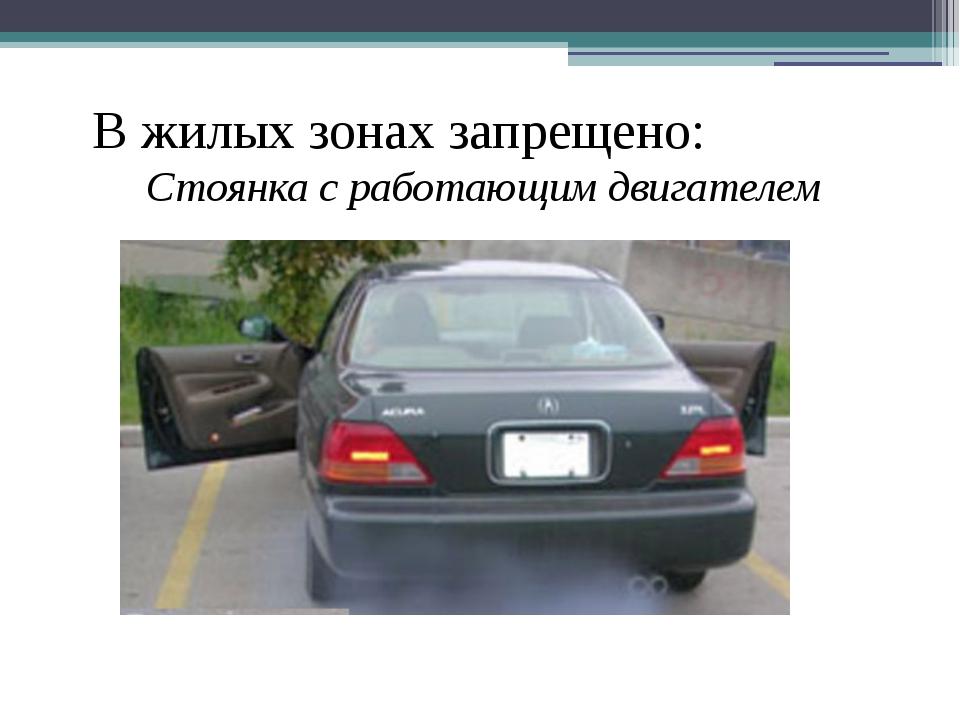 В жилых зонах запрещено: Стоянка с работающим двигателем
