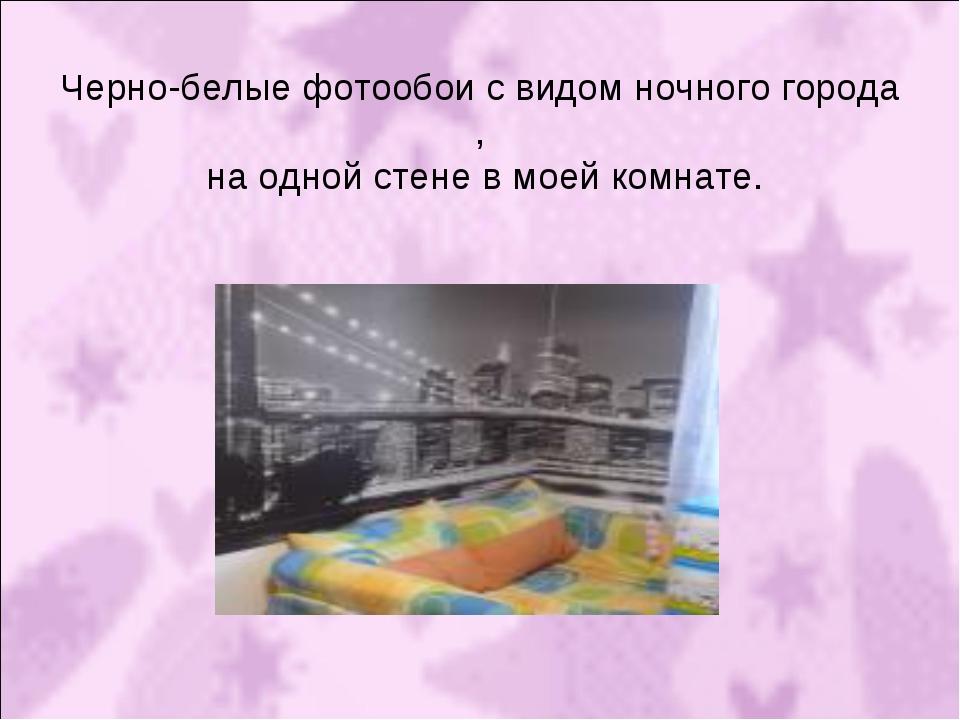 Черно-белые фотообои с видом ночного города , на одной стене в моей комнате.