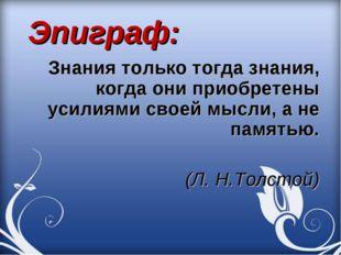 Эпиграф: Знания только тогда знания, когда они приобретены усилиями своей мы