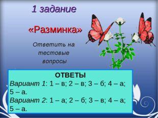 1 задание «Разминка» Ответить на тестовые вопросы ОТВЕТЫ Вариант 1: 1 – в; 2