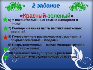 2 задание «Красный-зеленый» 6) У покрытосеменныхсемена находятся в плоде. 7)