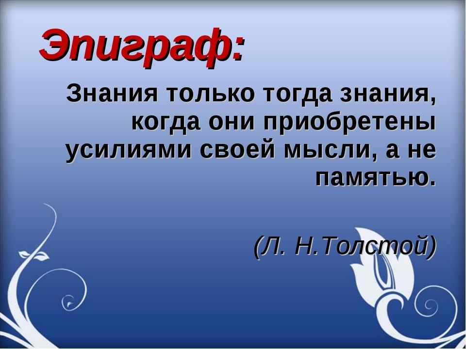 Эпиграф: Знания только тогда знания, когда они приобретены усилиями своей мы...