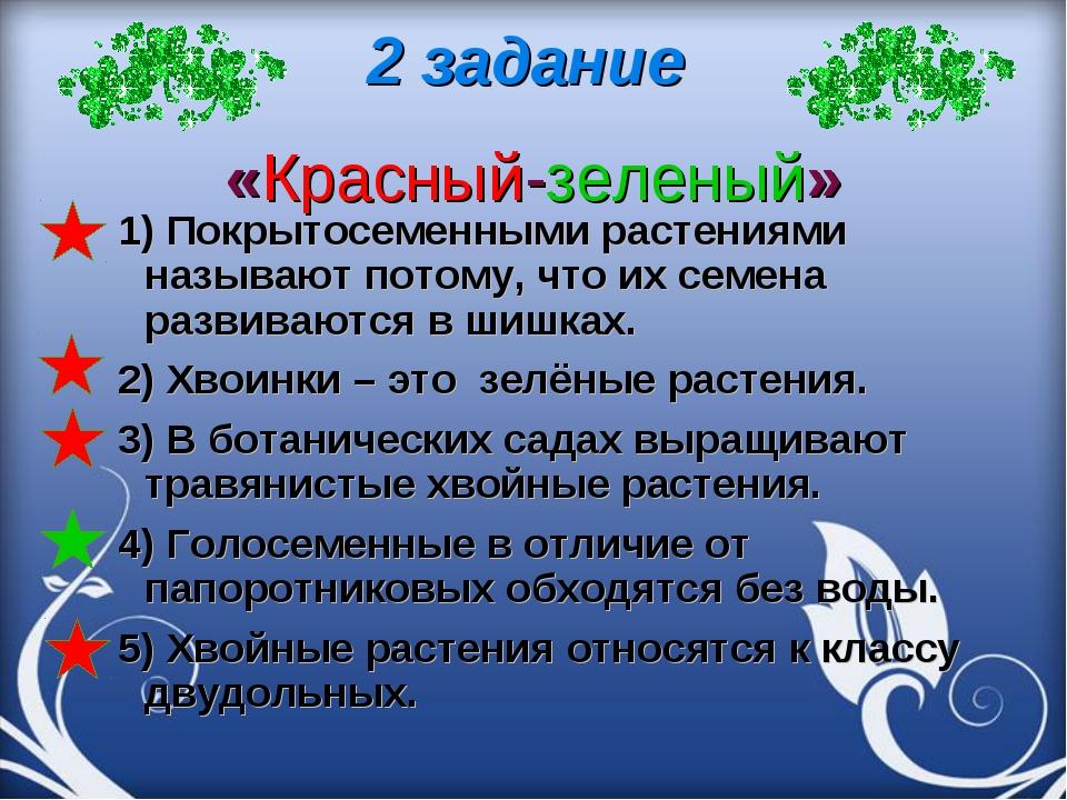 2 задание «Красный-зеленый» 1) Покрытосеменными растениями называют потому, ч...