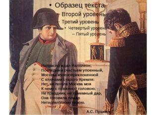 Напрасно ждал Наполеон, Последним счастьем упоенный, Москвы коленопреклоненн