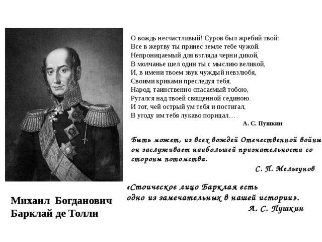 Михаил Богданович Барклай де Толли О вождь несчастливый! Суров был жребий тв...