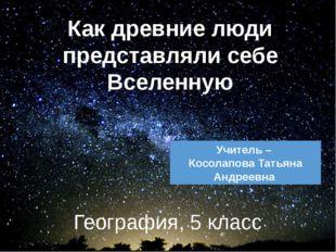 География, 5 класс Как древние люди представляли себе Вселенную Учитель – Кос