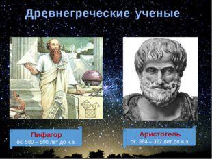 Древнегреческие ученые Пифагор ок. 580 – 500 лет до н.э. Аристотель ок. 384 –