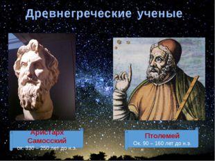 Древнегреческие ученые Аристарх Самосский ок. 320 – 250 лет до н.э. Птолемей