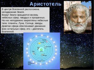 Аристотель В центре Вселенной расположена неподвижная Земля. Вокруг Земли вра