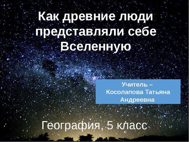 География, 5 класс Как древние люди представляли себе Вселенную Учитель – Кос...