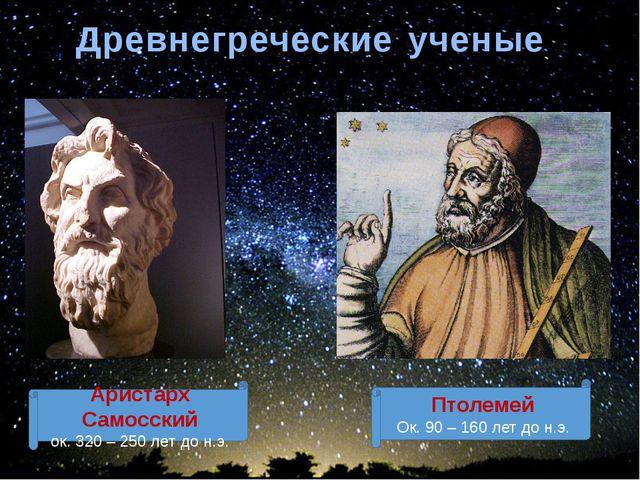 Древнегреческие ученые Аристарх Самосский ок. 320 – 250 лет до н.э. Птолемей...