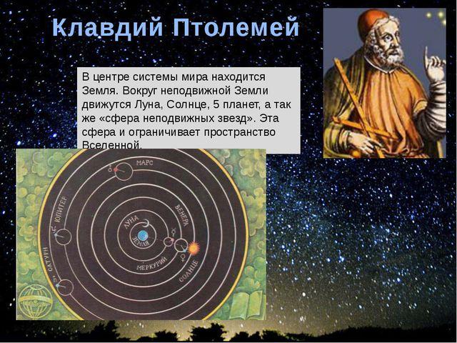 Клавдий Птолемей В центре системы мира находится Земля. Вокруг неподвижной Зе...