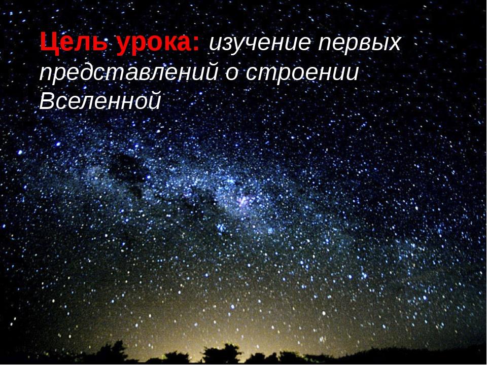 Цель урока: изучение первых представлений о строении Вселенной