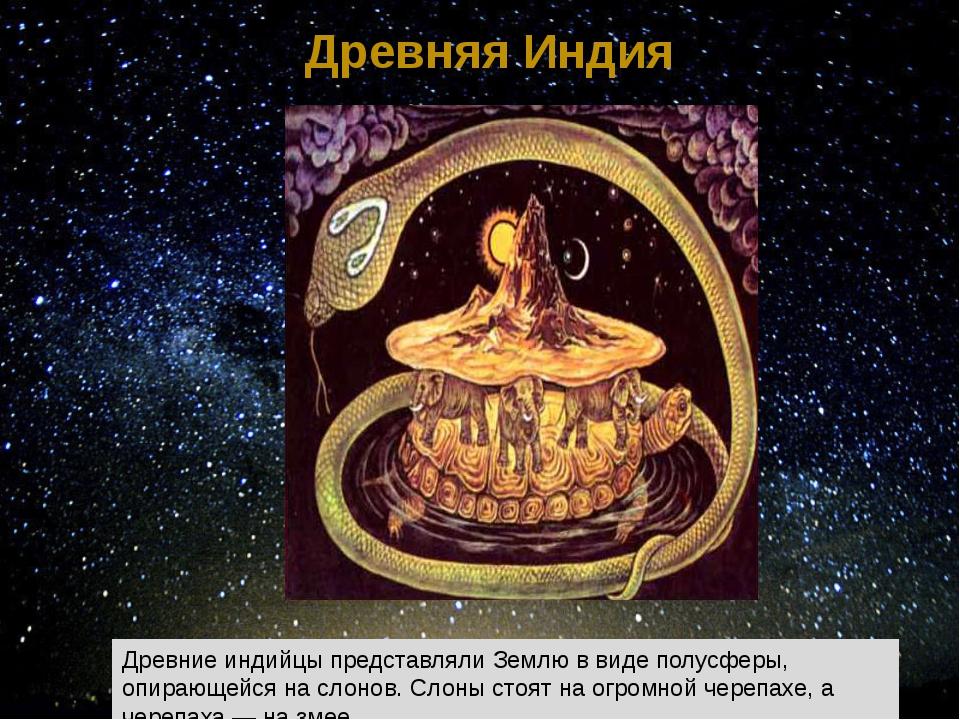 Древняя Индия Древние индийцы представляли Землю в виде полусферы, опирающейс...