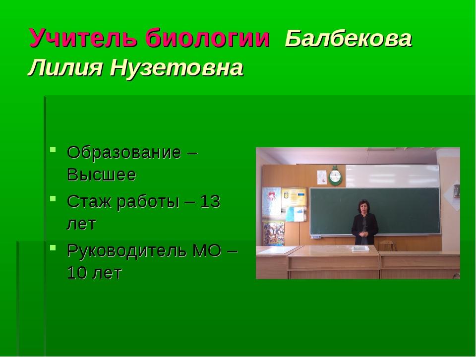 Учитель биологии Балбекова Лилия Нузетовна Образование –Высшее Стаж работы –...