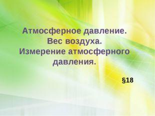 Атмосферное давление. Вес воздуха. Измерение атмосферного давления. §18