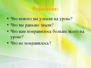 Рефлексия: Что нового вы узнали на уроке? Что вы раньше знали? Что вам понрав