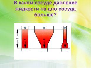 В каком сосуде давление жидкости на дно сосуда больше?