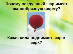 Почему воздушный шар имеет шарообразную форму? Какая сила поднимает шар в верх?