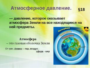 Атмосферное давление. §18 — давление, которое оказывает атмосфера Земли на вс