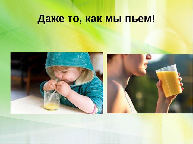 Даже то, как мы пьем!