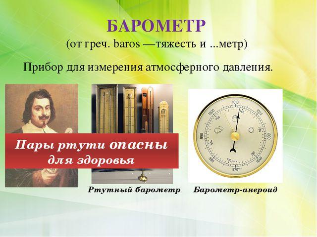 Прибор для измерения атмосферного давления. БАРОМЕТР (от греч. baros —тяжесть...