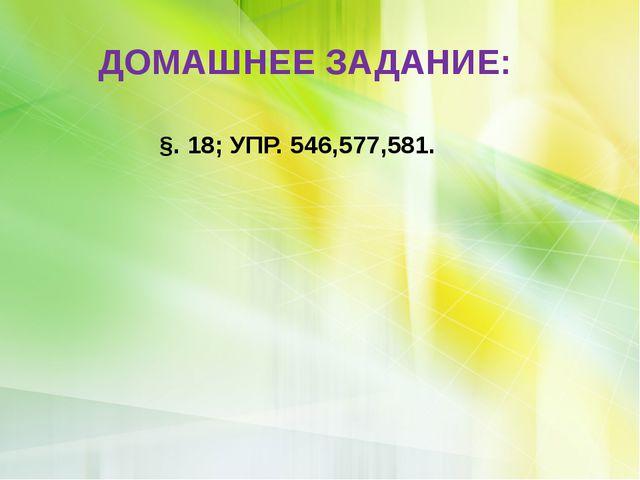 ДОМАШНЕЕ ЗАДАНИЕ: §. 18; УПР. 546,577,581.