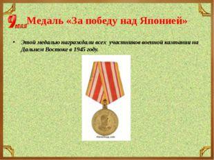 Медаль «За победу над Японией» Этой медалью награждали всех участников военно