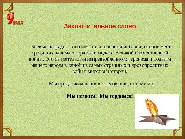 Заключительное слово  Боевые награды - это памятники военной истории, особое...