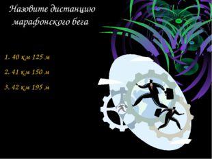 Назовите дистанцию марафонского бега 40 км 125 м 2. 41 км 150 м 3. 42 км 195 м