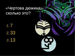 «Чертова дюжина»- сколько это? 1. 7 2. 33 3. 13