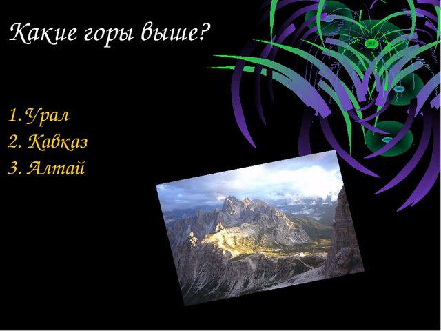 Какие горы выше? 1. Урал 2. Кавказ 3. Алтай