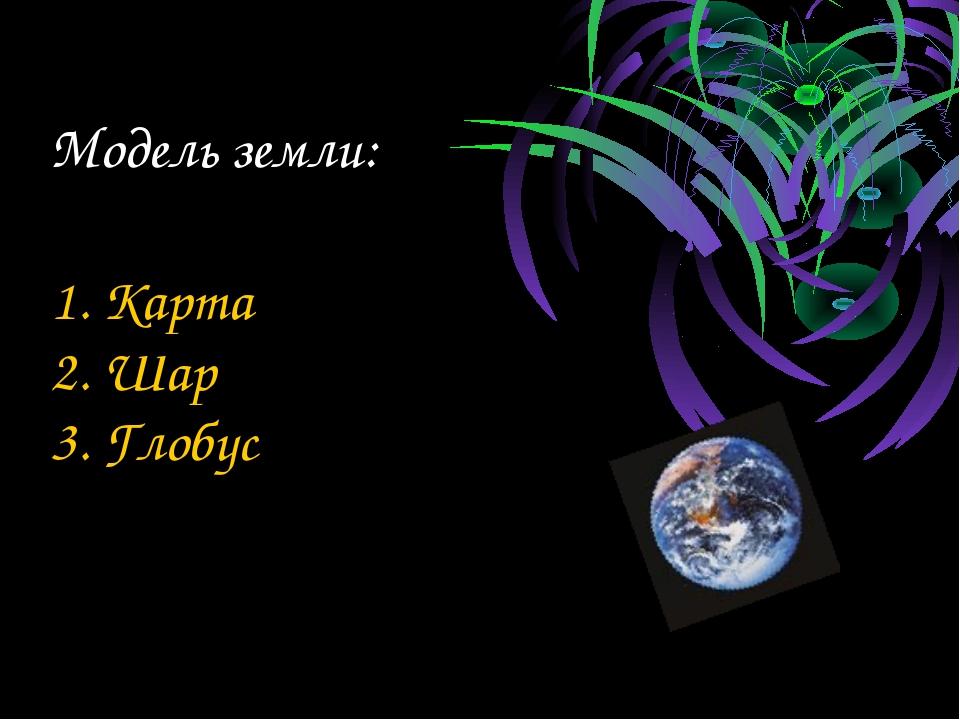 Модель земли: 1. Карта 2. Шар 3. Глобус