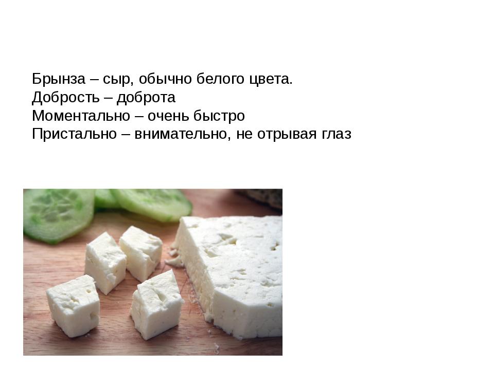 Брынза – сыр, обычно белого цвета. Добрость – доброта Моментально – очень быс...