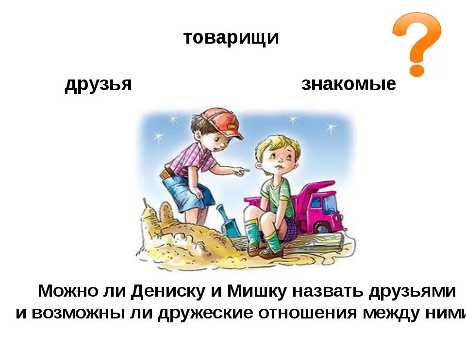 товарищи друзья знакомые Можно ли Дениску и Мишку назвать друзьями и возможны...