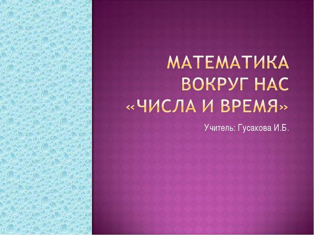 Учитель: Гусакова И.Б.