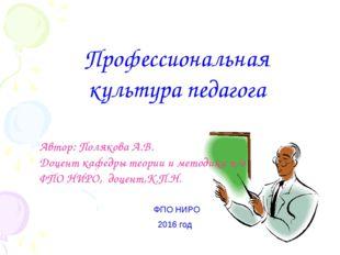 Профессиональная культура педагога ФПО НИРО 2016 год Автор: Полякова А.В. До