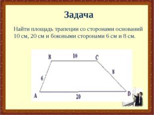Найти площадь трапеции со сторонами оснований 10 см, 20 см и боковыми сторона