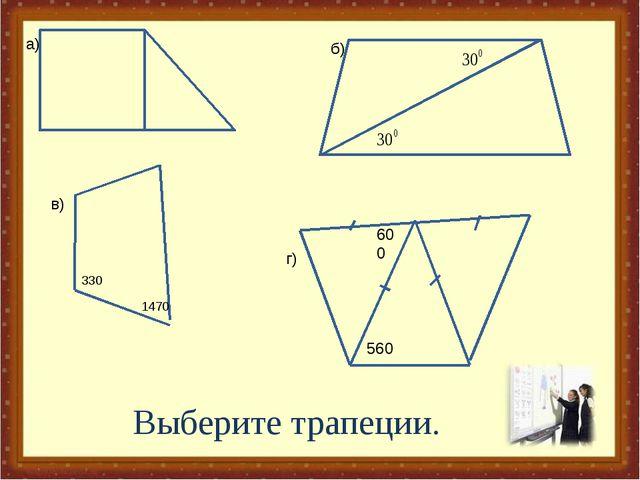 330 1470 а) б) в) г) Выберите трапеции. 600 560